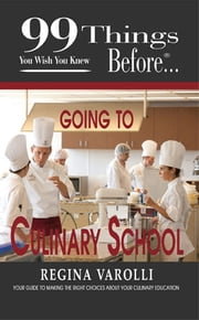99 Things You Wish You Knew Before Going To  Culinary School ebook by Varolli, Regina