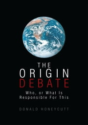 THE ORIGIN DEBATE - Who, or What Is Responsible For This ebook by Donald Honeycutt
