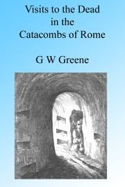 Visits to the Dead in the Catacombs of Rome, Illustrated ebook by G W Greene
