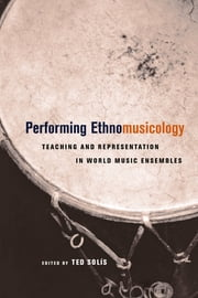 Performing Ethnomusicology - Teaching and Representation in World Music Ensembles ebook by Ted Solis