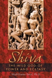 Shiva: The Wild God of Power and Ecstasy - The Wild God of Power and Ecstasy ebook by Wolf-Dieter Storl, Ph.D.