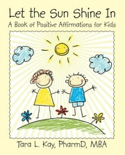 Let the Sun Shine In - A Book of Positive Affirmations for Kids ebook by Tara L. Kay PharmD MBA