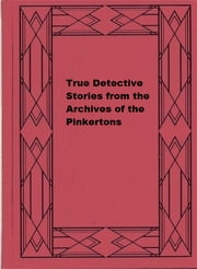True Detective Stories from the Archives of the Pinkertons ebook by Cleveland Moffett