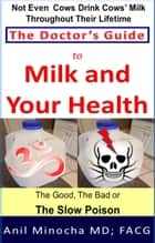 The Doctor's Guide to Milk and Your Health: The Good, the Bad or the Slow Poison ebook by Anil Minocha
