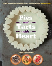 Pies and Tarts with Heart - Expert Pie-Building Techniques for 60+ Sweet and Savory Vegan Pies ebook by Dynise Balcavage