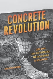 Concrete Revolution - Large Dams, Cold War Geopolitics, and the US Bureau of Reclamation ebook by Christopher Sneddon