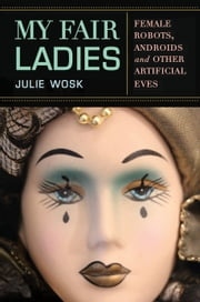 My Fair Ladies - Female Robots, Androids, and Other Artificial Eves ebook by Julie Wosk