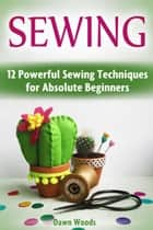 Sewing: 12 Powerful Sewing Techniques for Absolute Beginners ebook by Dawn Woods