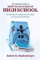 The Ultimate Guide on How to Succeed in High School ebook by Robert Shallenberger
