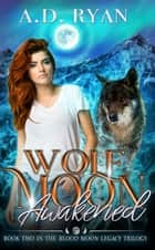 Wolf Moon Awakened - Blood Moon Legacy, #2 ebook by A.D. Ryan