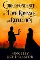 Correspondence of Love, Romance and Reflection ebook by Kingsley Uche-Okafor