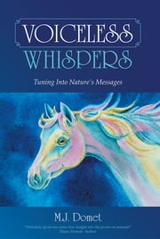 Voiceless Whispers - Tuning Into Nature's Messages ebook by M.J. Domet