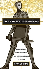 The Nation as a Local Metaphor - Wurttemberg, Imperial Germany, and National Memory, 1871-1918 ebook by Alon Confino