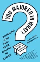 You Majored in What? - Designing Your Path from College to Career ebook by Katharine Brooks, EdD