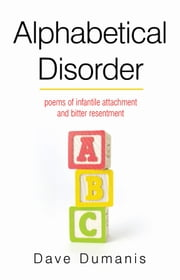 Alphabetical Disorder - poems of infantile attachment and bitter resentment ebook by Dave Dumanis