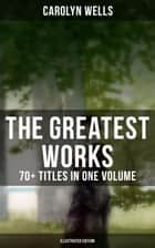 The Greatest Works of Carolyn Wells – 70+ Titles in One Volume (Illustrated Edition) - Mystery Novels, Detective Stories, Children's Books, Poetry Collections: Fleming Stone Mysteries, Detective Pennington Wise Series, Sherlock Holmes Stories, Patty Fairfield, The Jingle Book… eBook by W. Granville Smith, Oliver Herford, A.D. Blashfield,...