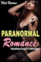 Paranormal Romance: Haunting Erotica Collection ebook by Illicit Romance