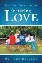 Fostering Love - One Foster Parent's Journey ebook by John DeGarmo
