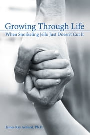 Growing Through Life - When Snorkeling Jello Just Doesn'T Cut It ebook by James Ray Ashurst Ph.D.