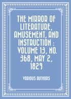 The Mirror of Literature, Amusement, and Instruction : Volume 13, No. 368, May 2, 1829 ebook by Various Authors