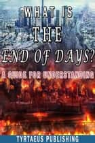What is The End Of Days? - A Guide For Understanding. ebook by Tyrtaeus Publishing