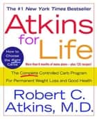 Atkins for Life - The Complete Controlled Carb Program for Permanent Weight Loss and Good Health ebook by Dr. Robert C. Atkins, M.D.