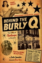 Behind the Burly Q - The Story of Burlesque in America ebook by Leslie Zemeckis,Blaze Starr