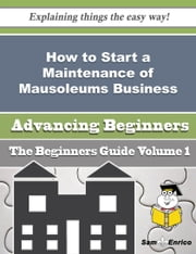 How to Start a Maintenance of Mausoleums Business (Beginners Guide) ebook by Jolie Trice,Sam Enrico
