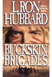 Buckskin Brigades - An Authentic Adventure of Native American Blood and Passion ebook by L. Ron Hubbard