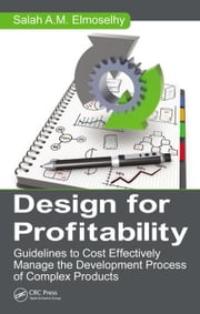 Design for Profitability: Guidelines to Cost Effectively Manage the Development Process of Complex Products ebook by Elmoselhy, Salah Ahmed Mohamed