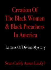 Creation Of The Black Woman & Black Preachers In America: Letters Of Divine Mystery ebook by Sean Caddy Amun LinZy I
