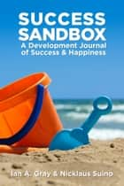Success Sandbox: A Development Journal of Success & Happiness ebook by Ian A. Gray, Nicklaus Suino