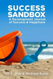 Success Sandbox: A Development Journal of Success & Happiness ebook by Ian A. Gray,Nicklaus Suino