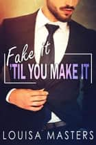 Fake It 'Til You Make It eBook by Louisa Masters
