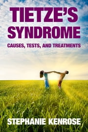Tietze's Syndrome: Causes, Tests, and Treatments ebook by Stephanie Kenrose