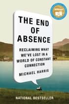 The End Of Absence - Reclaiming What We've Lost in a World of Constant Connection ebook by Michael Harris