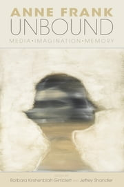 Anne Frank Unbound - Media, Imagination, Memory ebook by Barbara Kirshenblatt-Gimblett,Jeffrey Shandler