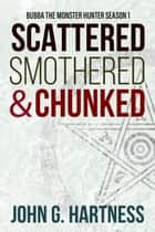 Scattered, Smothered, and Chunked - Bubba the Monster Hunter, #1 ebook by John G. Hartness