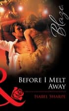 Before I Melt Away (Mills & Boon Blaze) ebook by Isabel Sharpe