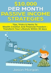 $10,000 per Month Passive Income Strategies: Tips, Tricks & Hacks To Wealth Creation And Financial Freedom : Transform Your Lifestyle Within 30 days ebook by Jason Morgan