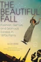 The Beautiful Fall - Fashion, Genius, and Glorious Excess in 1970s Paris ebook by Alicia Drake