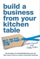 Build a Business From Your Kitchen Table eBook by Sophie Cornish, Holly Tucker
