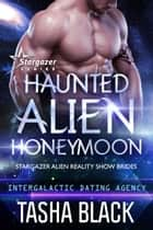 Haunted Alien Honeymoon - Stargazer Alien Reality Show Brides #2 ebook by Tasha Black