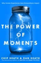 The Power of Moments - Why Certain Experiences Have Extraordinary Impact 電子書 by Chip Heath, Dan Heath