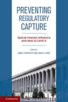 Preventing Regulatory Capture - Special Interest Influence and How to Limit it ebook by Daniel Carpenter, David A. Moss