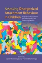 Assessing Disorganized Attachment Behaviour in Children - An Evidence-Based Model for Understanding and Supporting Families ebook by Yvonne Shemmings, David Shemmings, David Wilkins,...