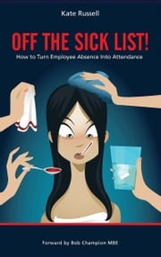 Off The Sick List - How To Turn Employee Absence Into Attendance ebook by Kate Russell