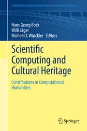 Scientific Computing and Cultural Heritage - Contributions in Computational Humanities ebook by Hans Georg Bock,Willi Jäger,Michael J. Winckler