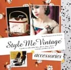 Style Me Vintage: Accessories - A guide to collectable hats, gloves, bags, shoes, costume jewellery & more ebook by Naomi Thompson, Liz Tregenza