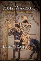 Holy Warriors - The Religious Ideology of Chivalry ebook by Richard W. Kaeuper